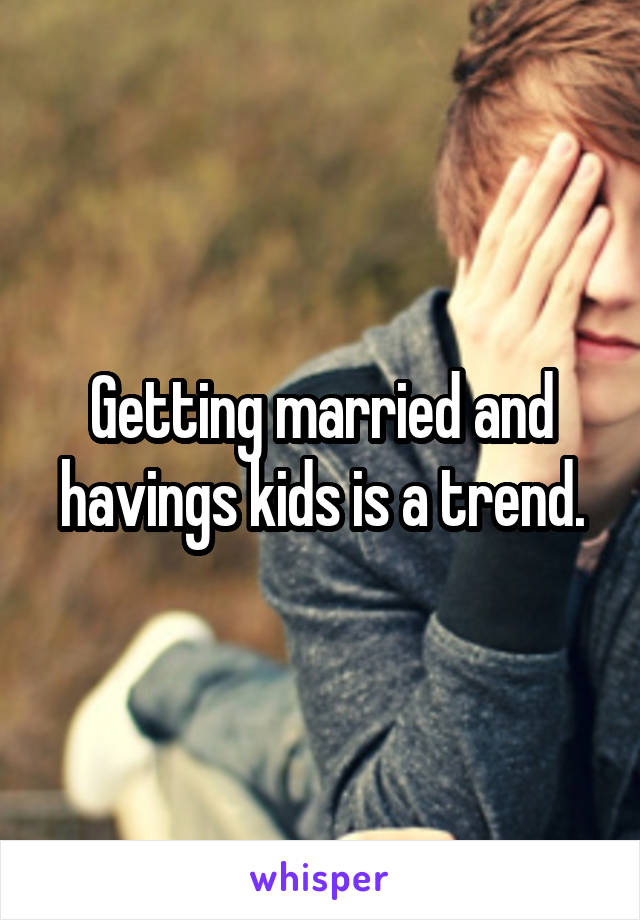 Getting married and havings kids is a trend.