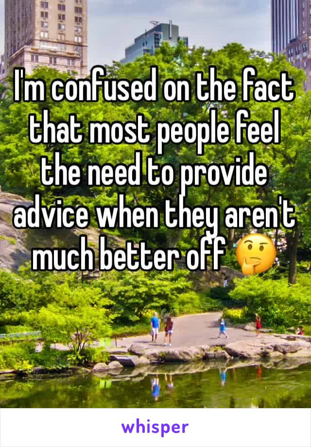 I'm confused on the fact that most people feel the need to provide advice when they aren't much better off 🤔