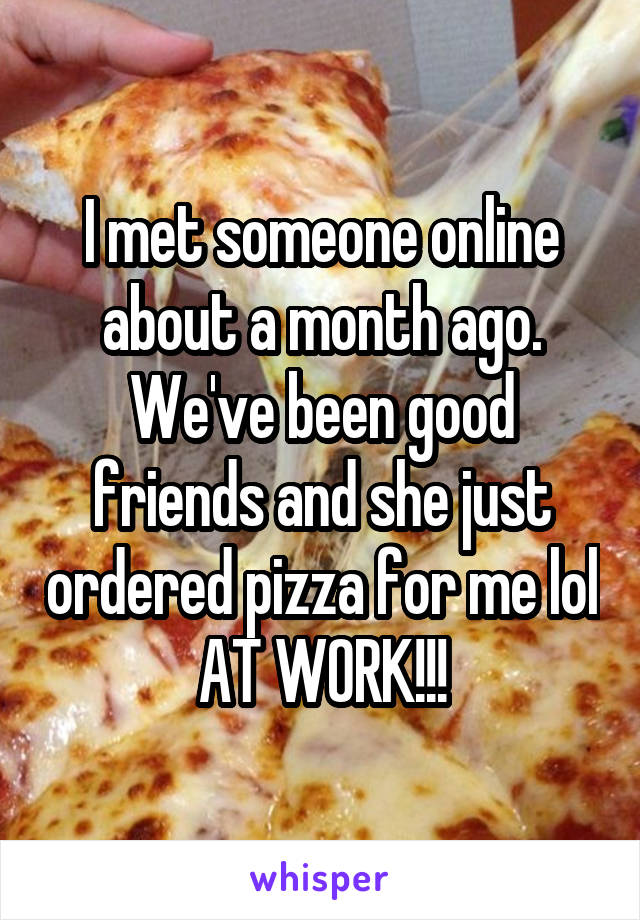I met someone online about a month ago. We've been good friends and she just ordered pizza for me lol AT WORK!!!