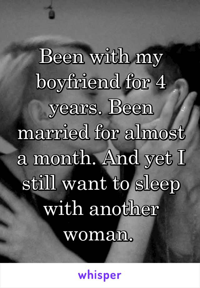 Been with my boyfriend for 4 years. Been married for almost a month. And yet I still want to sleep with another woman.