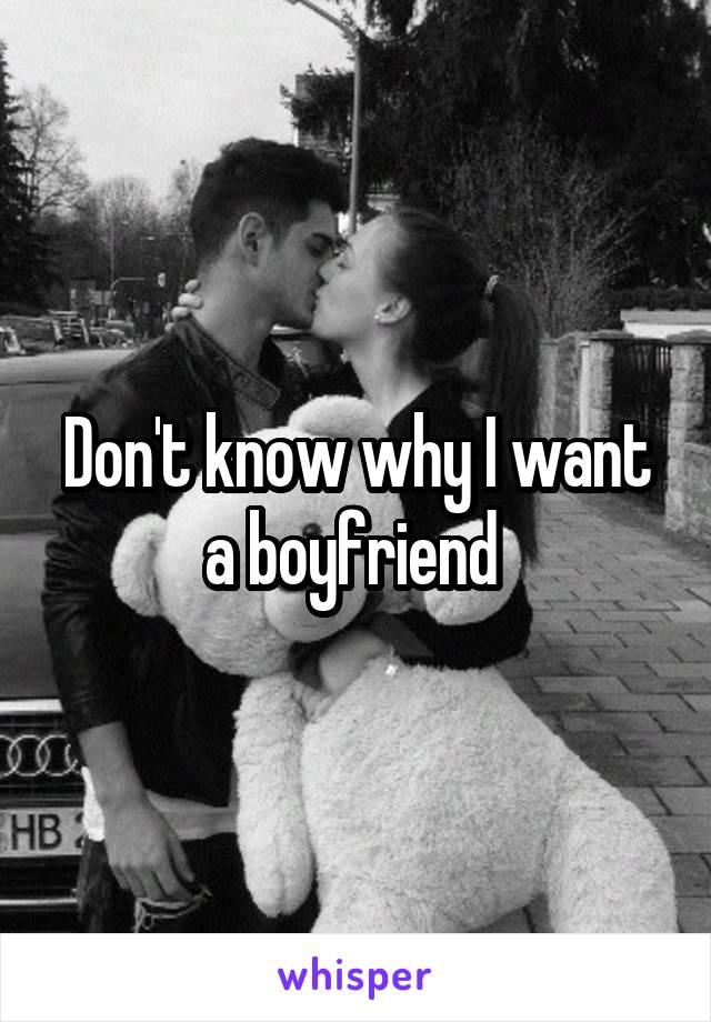 Don't know why I want a boyfriend