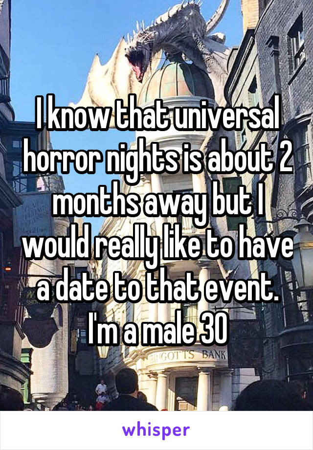 I know that universal horror nights is about 2 months away but I would really like to have a date to that event. I'm a male 30