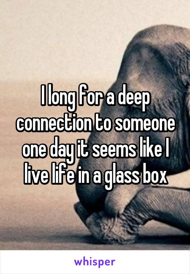 I long for a deep connection to someone one day it seems like I live life in a glass box