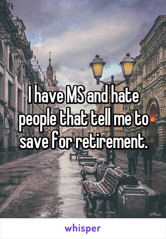 I have MS and hate people that tell me to save for retirement.