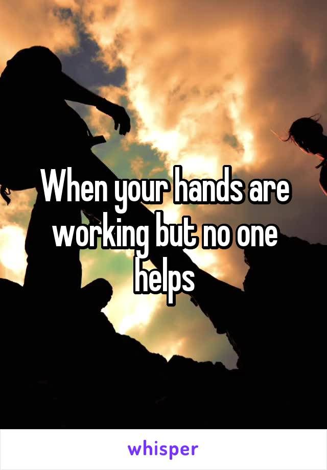 When your hands are working but no one helps