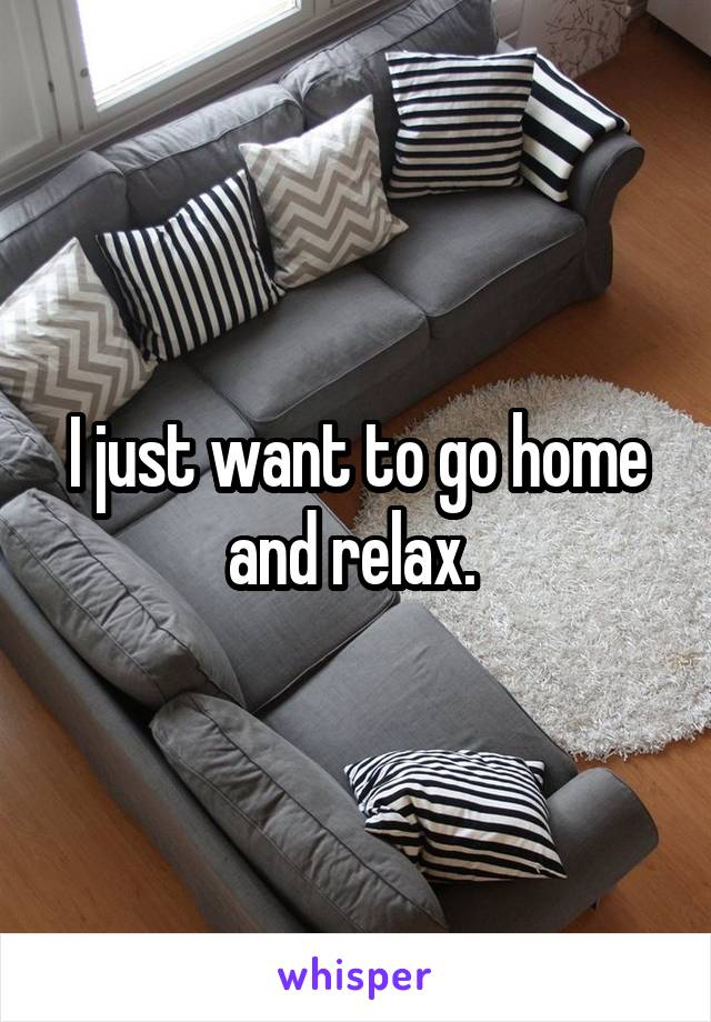 I just want to go home and relax.