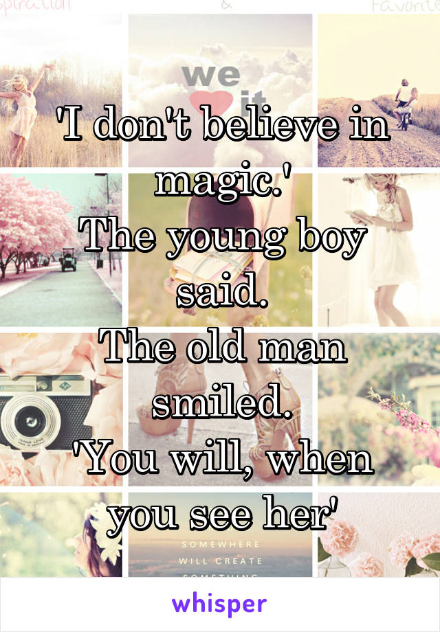 'I don't believe in magic.' The young boy said. The old man smiled. 'You will, when you see her'