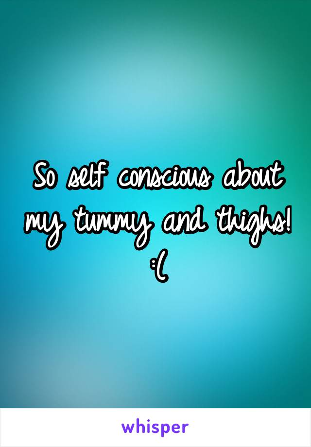 So self conscious about my tummy and thighs! :(