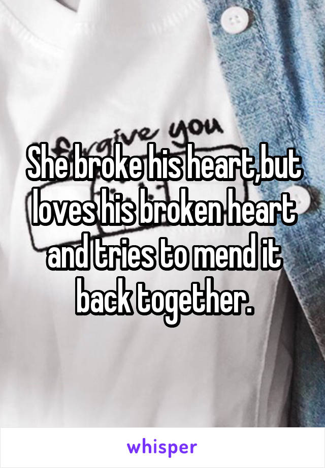 She broke his heart,but loves his broken heart and tries to mend it back together.