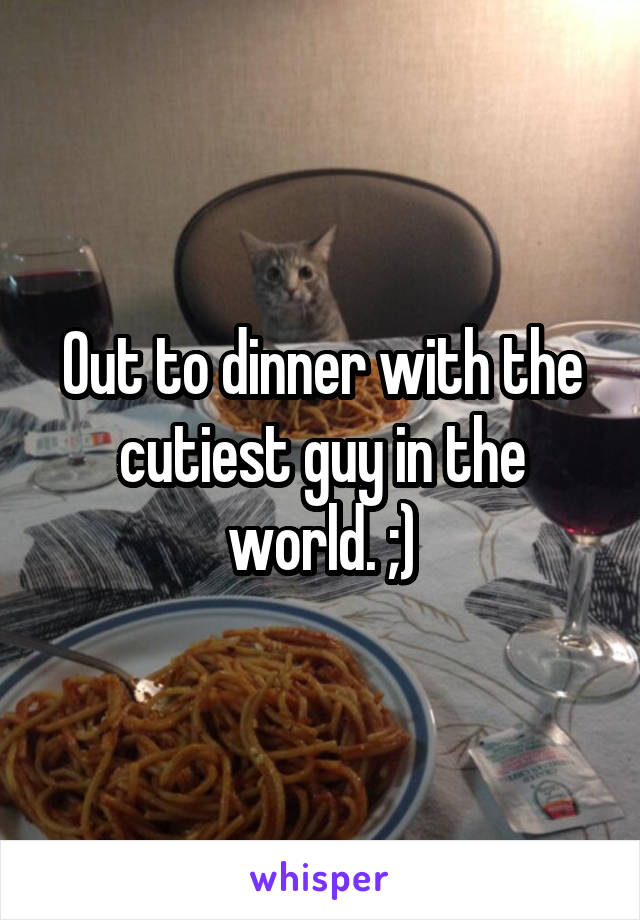Out to dinner with the cutiest guy in the world. ;)