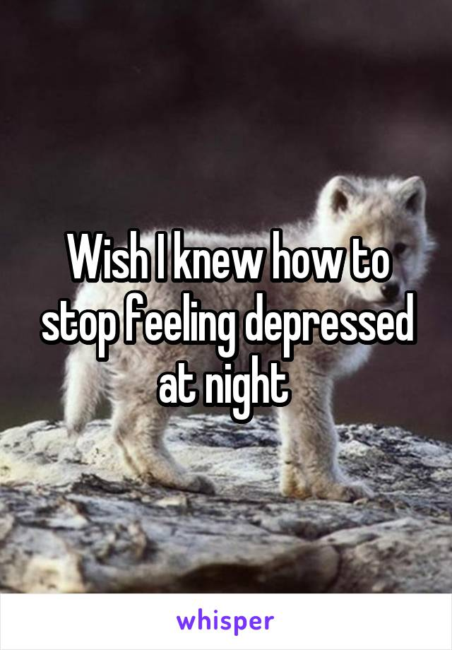 Wish I knew how to stop feeling depressed at night