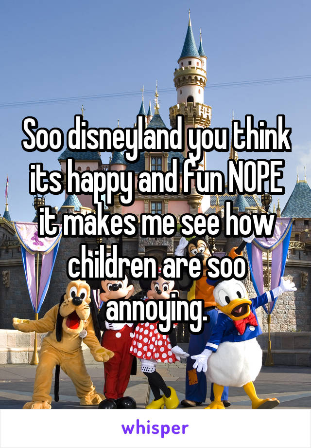 Soo disneyland you think its happy and fun NOPE it makes me see how children are soo annoying.