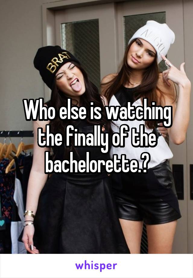 Who else is watching the finally of the bachelorette.?