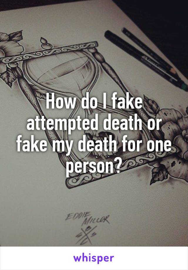 How do I fake attempted death or fake my death for one person?