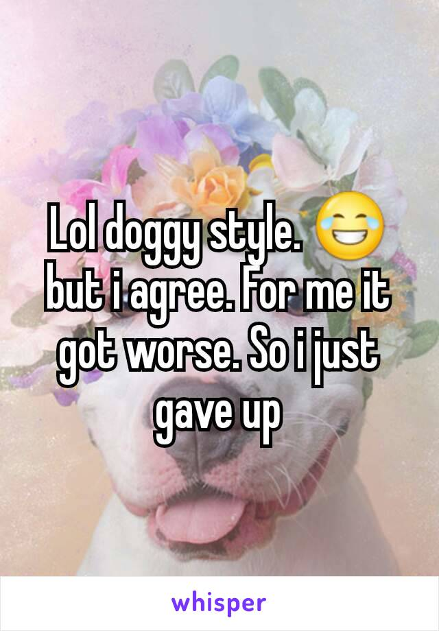 Lol doggy style. 😂 but i agree. For me it got worse. So i just gave up