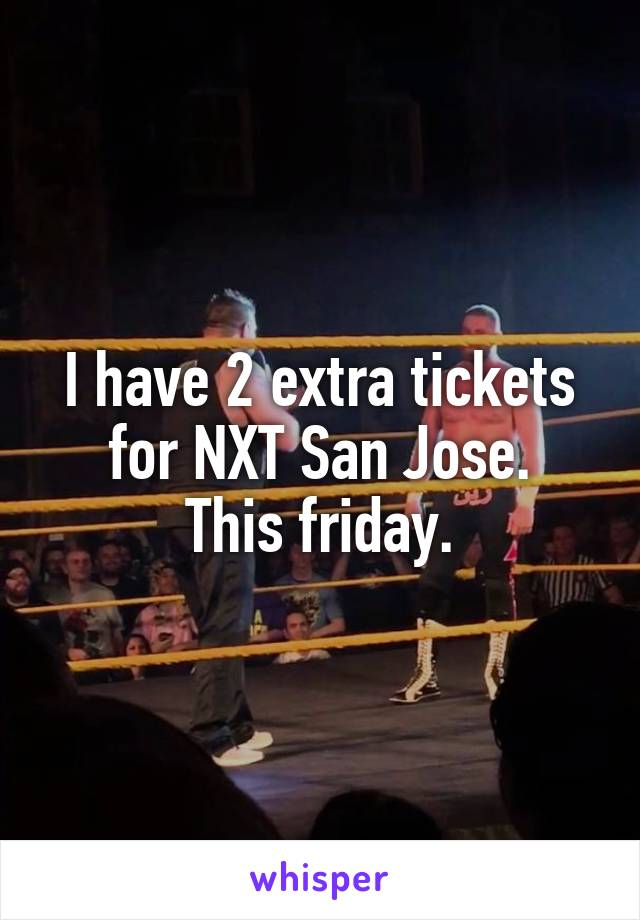 I have 2 extra tickets for NXT San Jose. This friday.