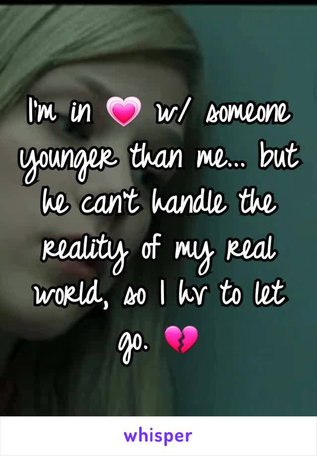 I'm in 💗 w/ someone younger than me... but he can't handle the reality of my real world, so I hv to let go. 💔