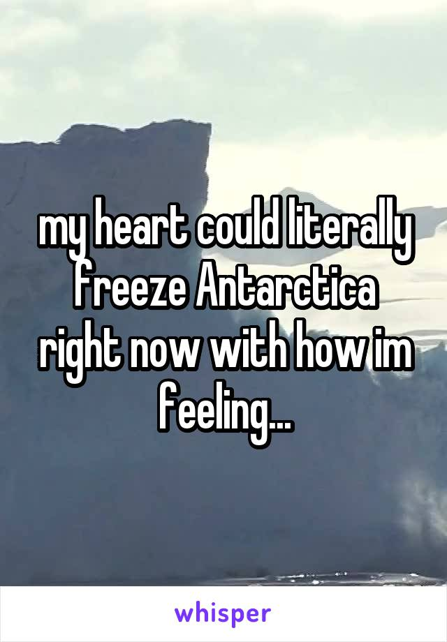my heart could literally freeze Antarctica right now with how im feeling...