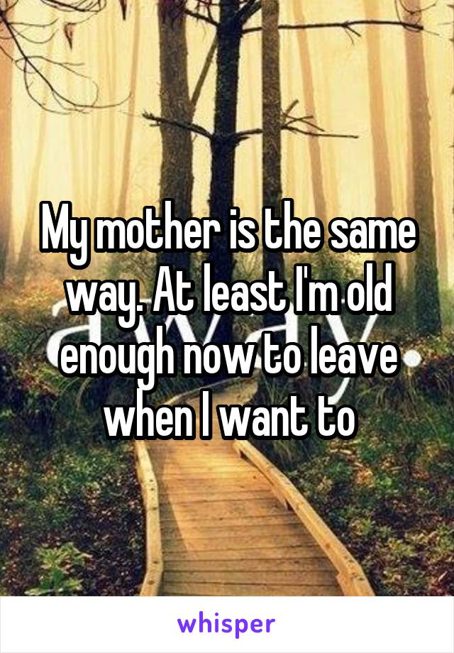 My mother is the same way. At least I'm old enough now to leave when I want to