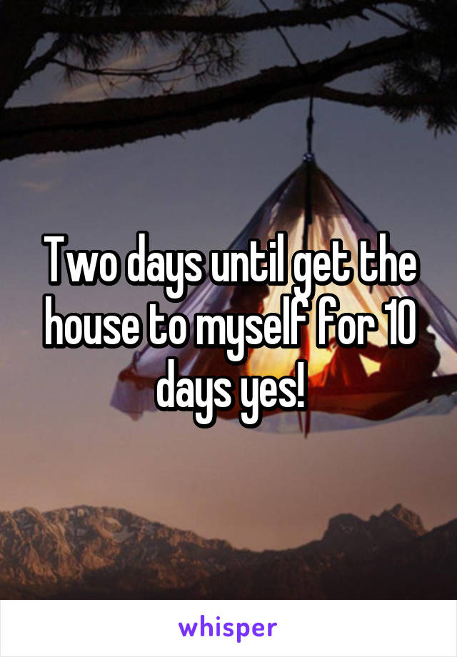 Two days until get the house to myself for 10 days yes!