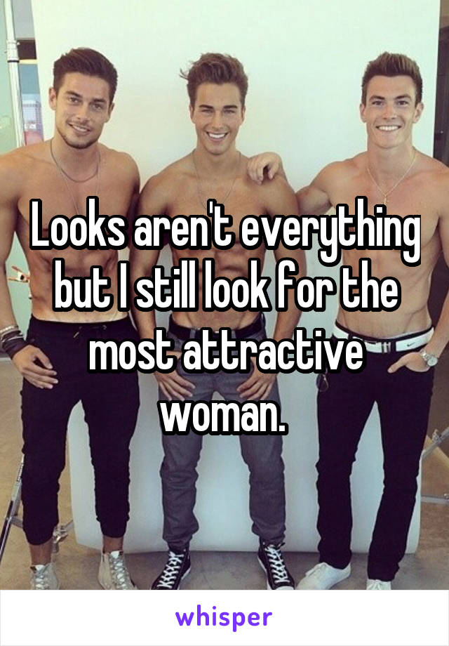 Looks aren't everything but I still look for the most attractive woman.