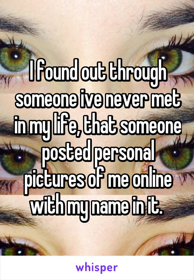 I found out through someone ive never met in my life, that someone posted personal pictures of me online with my name in it.