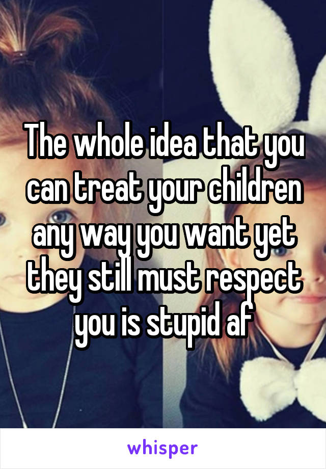 The whole idea that you can treat your children any way you want yet they still must respect you is stupid af