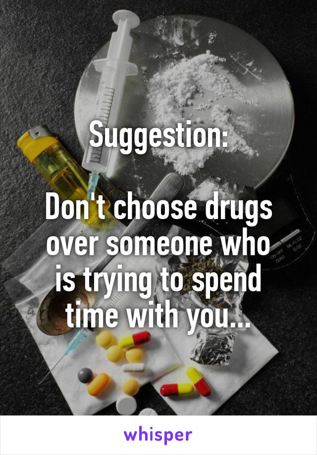 Suggestion:  Don't choose drugs over someone who is trying to spend time with you...