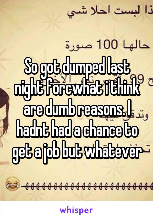 So got dumped last night forcwhat i think are dumb reasons. I hadnt had a chance to get a job but whatever