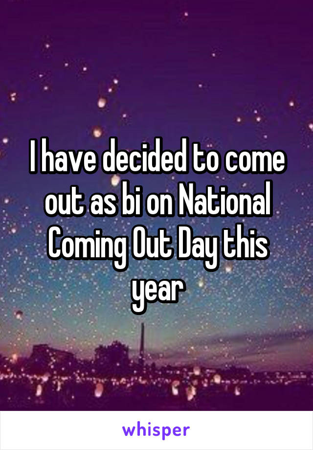 I have decided to come out as bi on National Coming Out Day this year