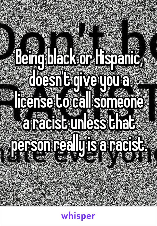 Being black or Hispanic, doesn't give you a license to call someone a racist unless that person really is a racist.