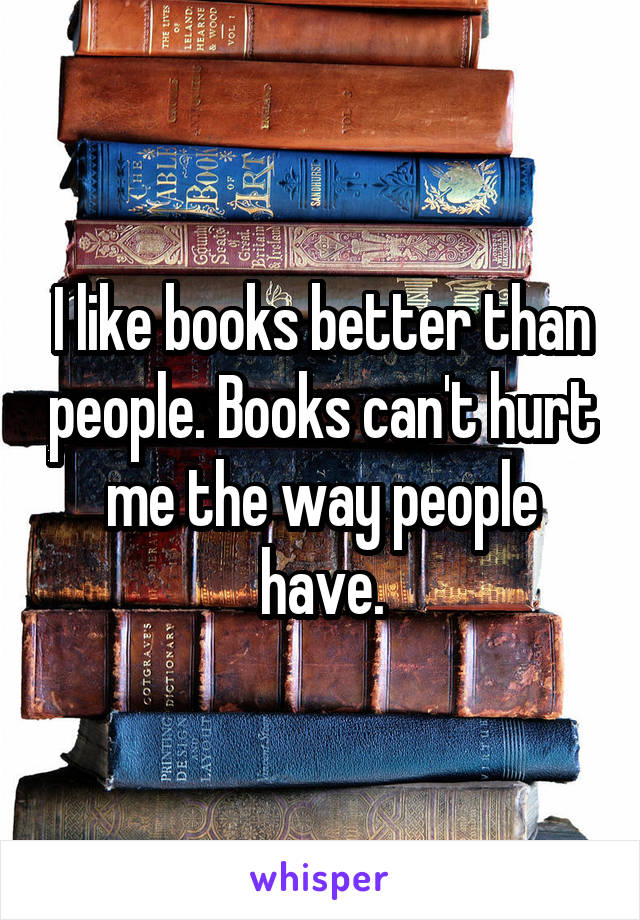 I like books better than people. Books can't hurt me the way people have.