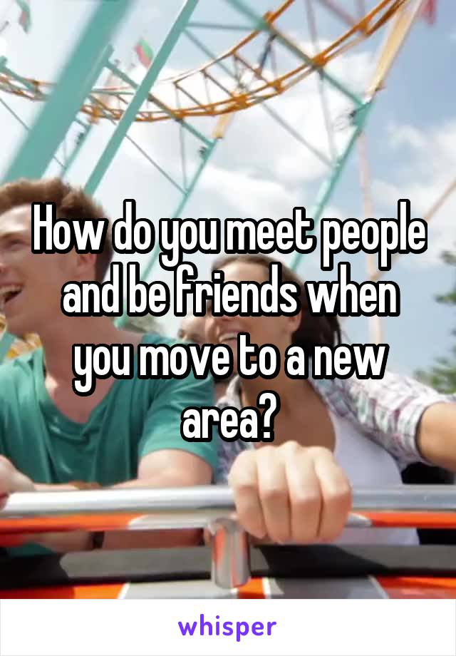 How do you meet people and be friends when you move to a new area?