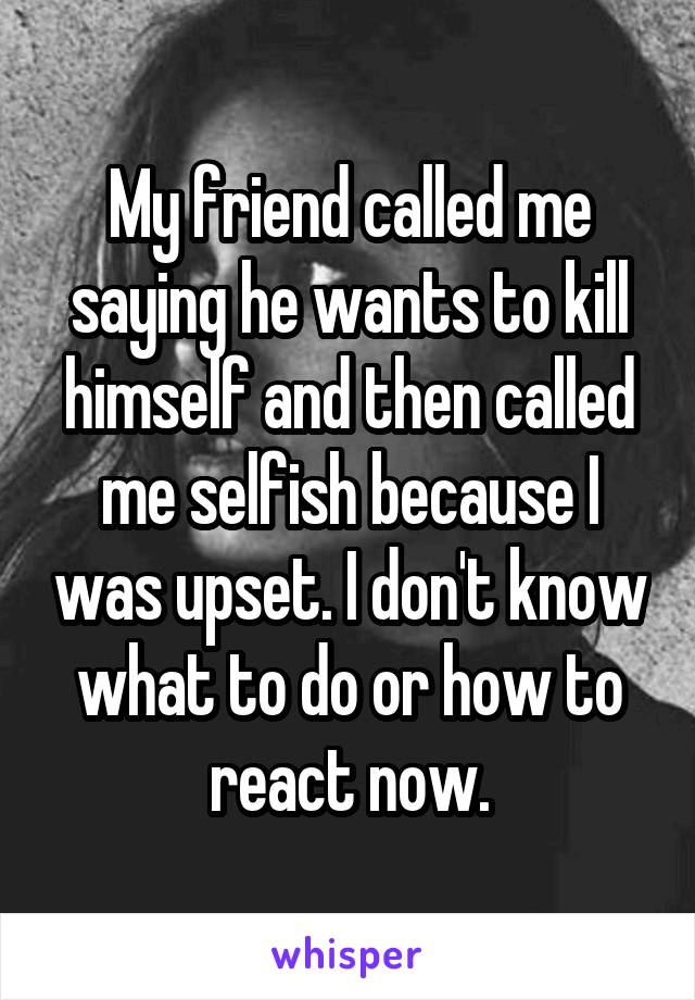 My friend called me saying he wants to kill himself and then called me selfish because I was upset. I don't know what to do or how to react now.