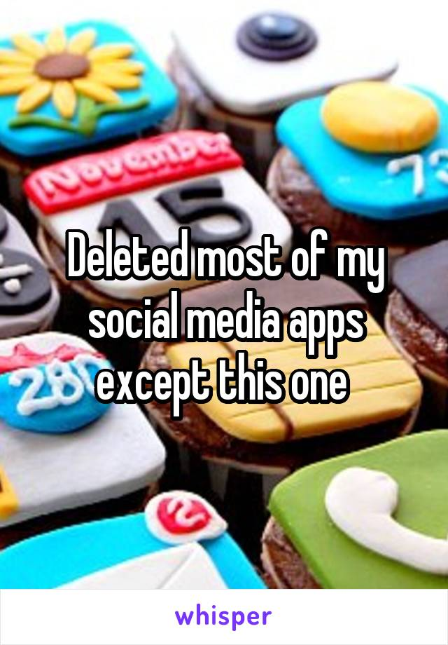Deleted most of my social media apps except this one