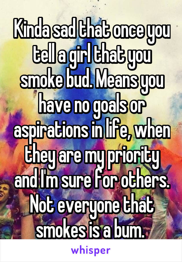 Kinda sad that once you tell a girl that you smoke bud. Means you have no goals or aspirations in life, when they are my priority and I'm sure for others. Not everyone that smokes is a bum.