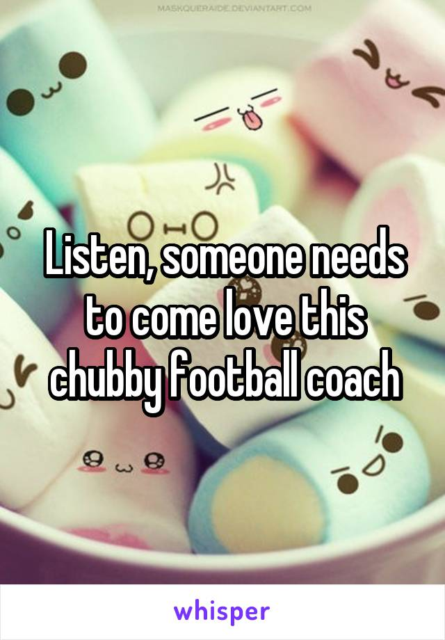 Listen, someone needs to come love this chubby football coach