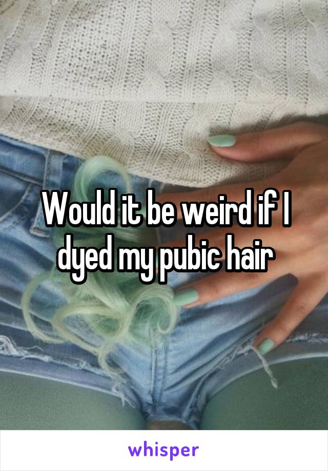Would it be weird if I dyed my pubic hair