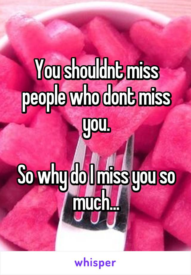 You shouldnt miss people who dont miss you.  So why do I miss you so much...