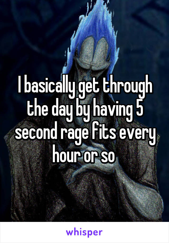 I basically get through the day by having 5 second rage fits every hour or so