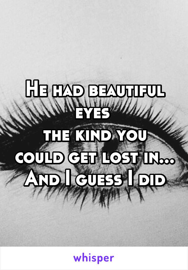 He had beautiful eyes  the kind you could get lost in... And I guess I did