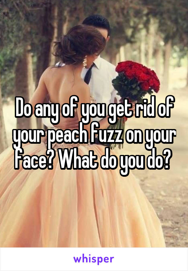 Do any of you get rid of your peach fuzz on your face? What do you do?