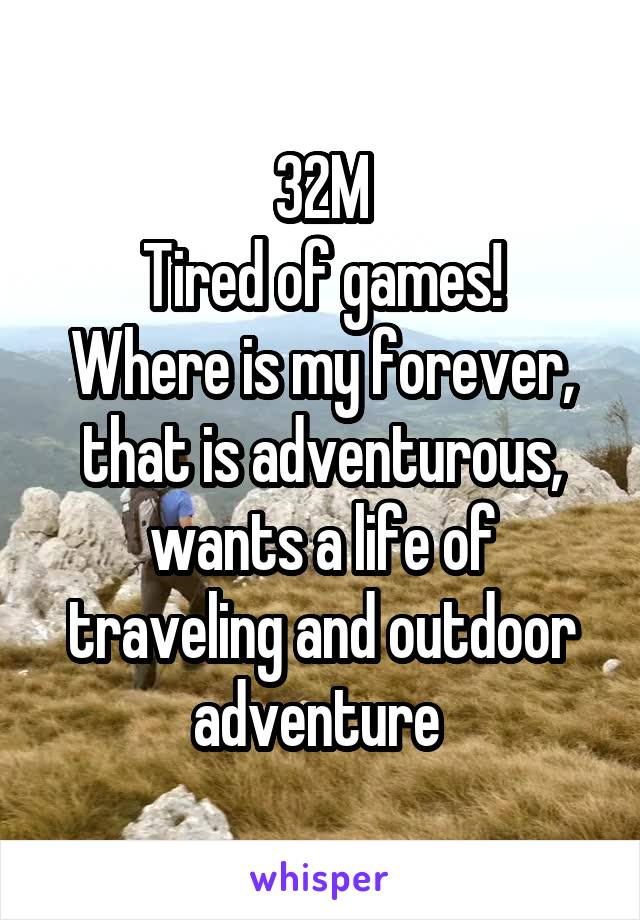 32M Tired of games! Where is my forever, that is adventurous, wants a life of traveling and outdoor adventure