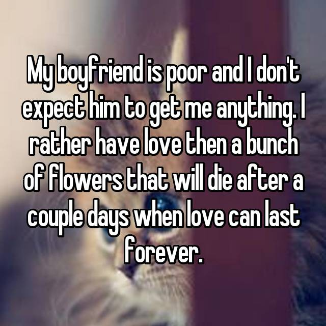 My boyfriend is poor and I don't expect him to get me anything. I rather have love then a bunch of flowers that will die after a couple days when love can last forever.