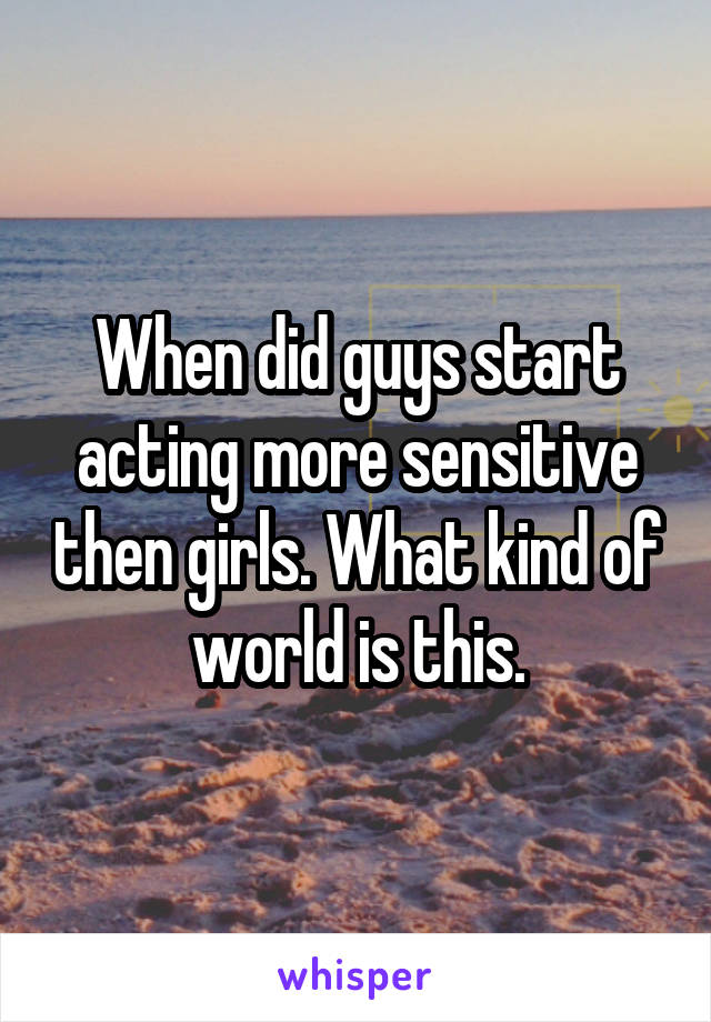 When did guys start acting more sensitive then girls. What kind of world is this.