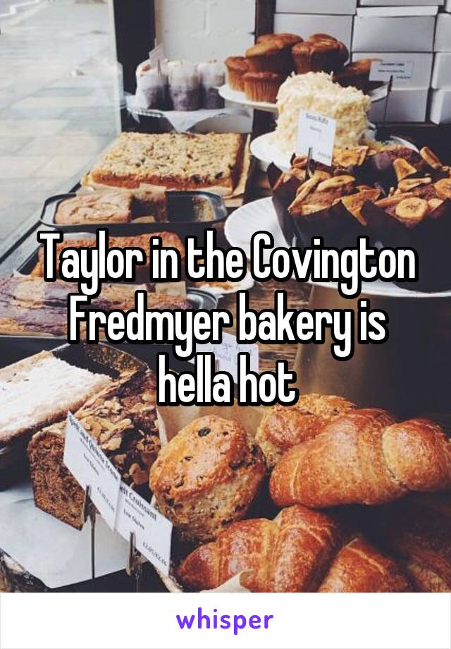 Taylor in the Covington Fredmyer bakery is hella hot