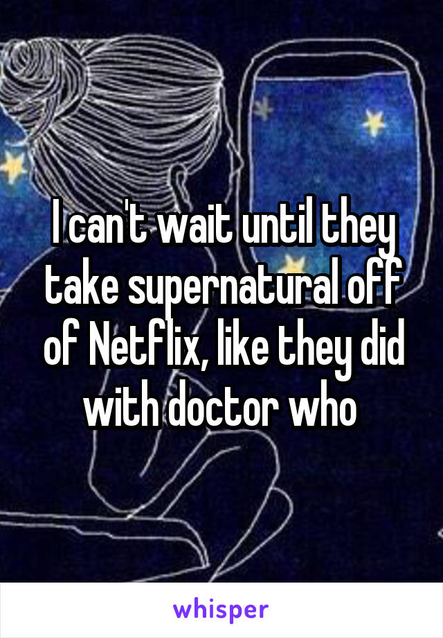 I can't wait until they take supernatural off of Netflix, like they did with doctor who