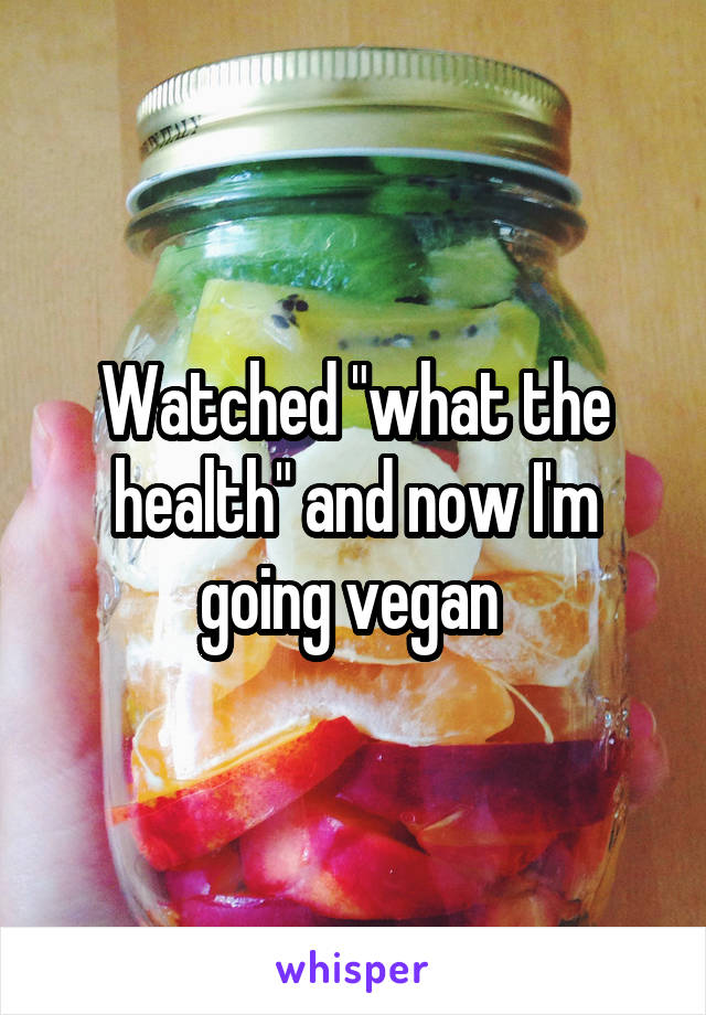 """Watched """"what the health"""" and now I'm going vegan"""