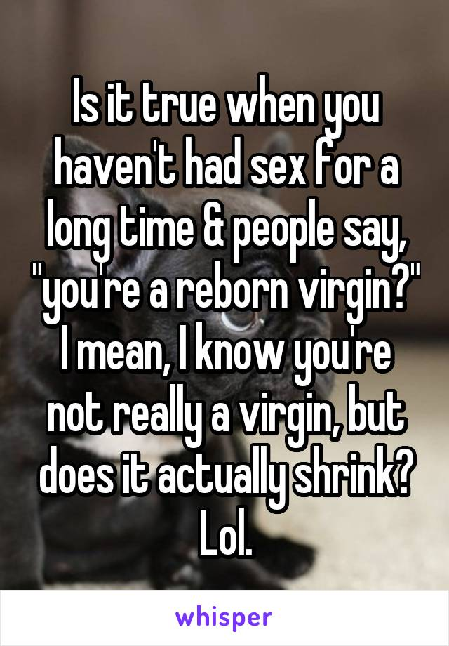 """Is it true when you haven't had sex for a long time & people say, """"you're a reborn virgin?"""" I mean, I know you're not really a virgin, but does it actually shrink? Lol."""
