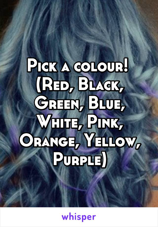 Pick a colour!  (Red, Black, Green, Blue, White, Pink, Orange, Yellow, Purple)